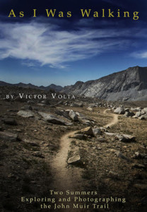 """As I Was Walking: Two Summers Exploring and Photographing the John Muir Trail"" by Victor Volta"